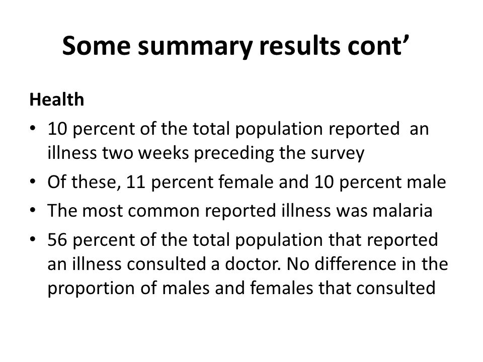 Some summary results cont Health 10 percent of the total population reported an illness two weeks preceding the survey Of these, 11 percent female and 10 percent male The most common reported illness was malaria 56 percent of the total population that reported an illness consulted a doctor.