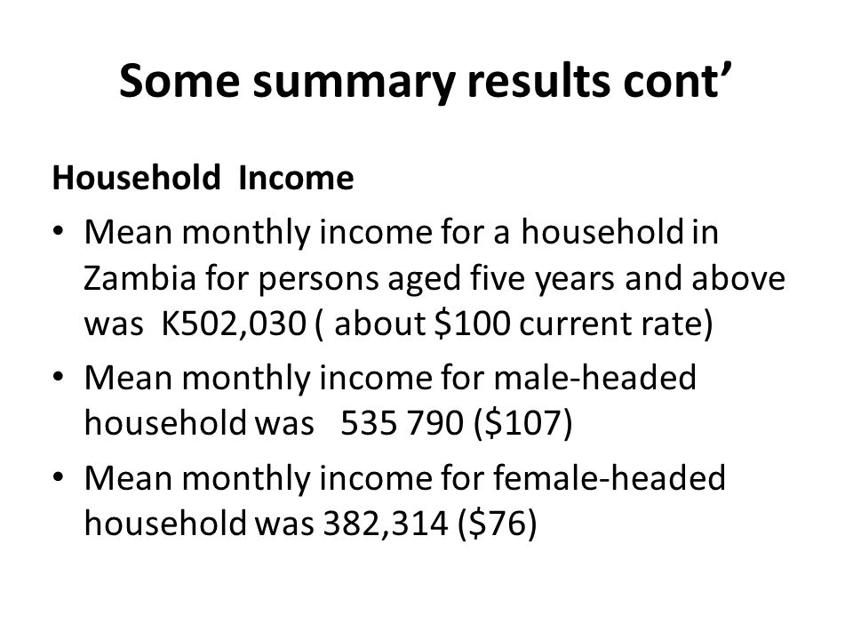 Some summary results cont Household Income Mean monthly income for a household in Zambia for persons aged five years and above was K502,030 ( about $100 current rate) Mean monthly income for male-headed household was 535 790 ($107) Mean monthly income for female-headed household was 382,314 ($76)