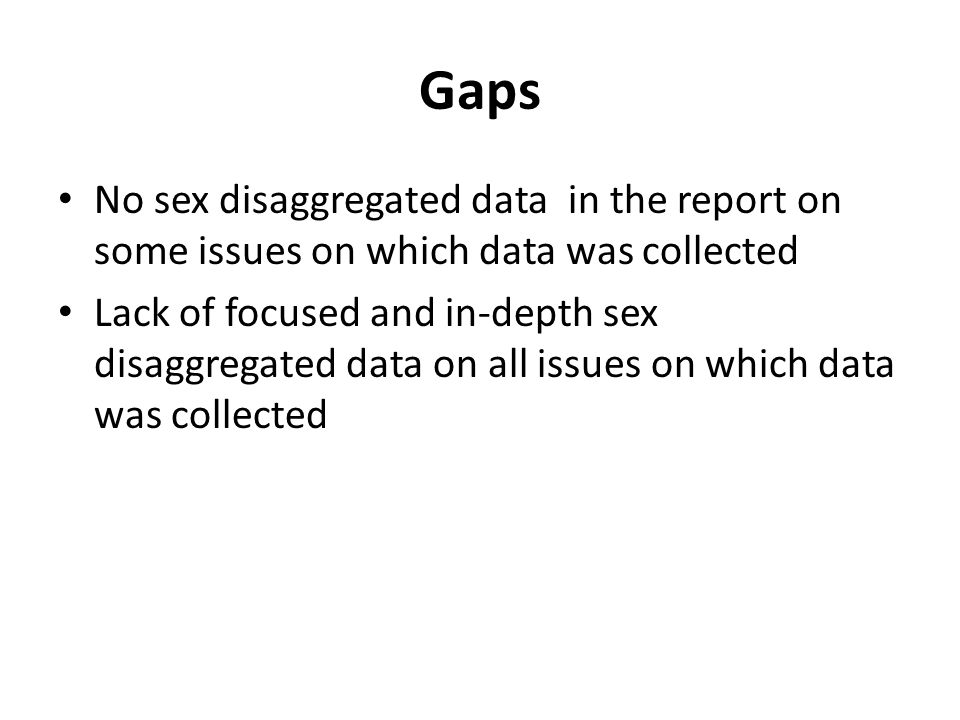 Gaps No sex disaggregated data in the report on some issues on which data was collected Lack of focused and in-depth sex disaggregated data on all issues on which data was collected