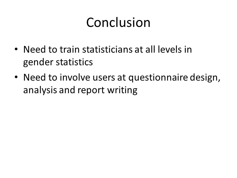 Conclusion Need to train statisticians at all levels in gender statistics Need to involve users at questionnaire design, analysis and report writing