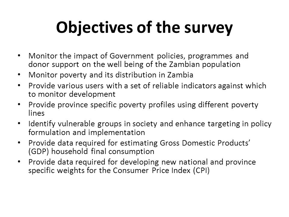 Objectives of the survey Monitor the impact of Government policies, programmes and donor support on the well being of the Zambian population Monitor poverty and its distribution in Zambia Provide various users with a set of reliable indicators against which to monitor development Provide province specific poverty profiles using different poverty lines Identify vulnerable groups in society and enhance targeting in policy formulation and implementation Provide data required for estimating Gross Domestic Products (GDP) household final consumption Provide data required for developing new national and province specific weights for the Consumer Price Index (CPI)