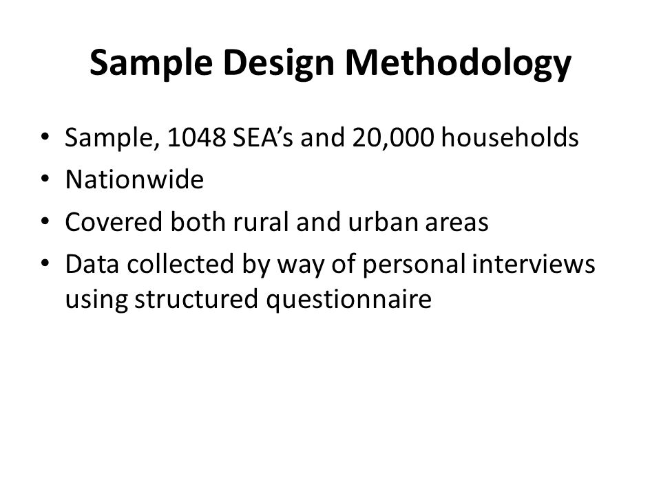 Sample Design Methodology Sample, 1048 SEAs and 20,000 households Nationwide Covered both rural and urban areas Data collected by way of personal interviews using structured questionnaire
