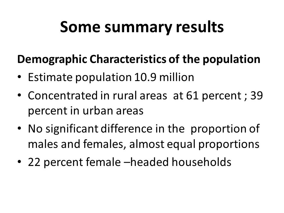Some summary results Demographic Characteristics of the population Estimate population 10.9 million Concentrated in rural areas at 61 percent ; 39 percent in urban areas No significant difference in the proportion of males and females, almost equal proportions 22 percent female –headed households