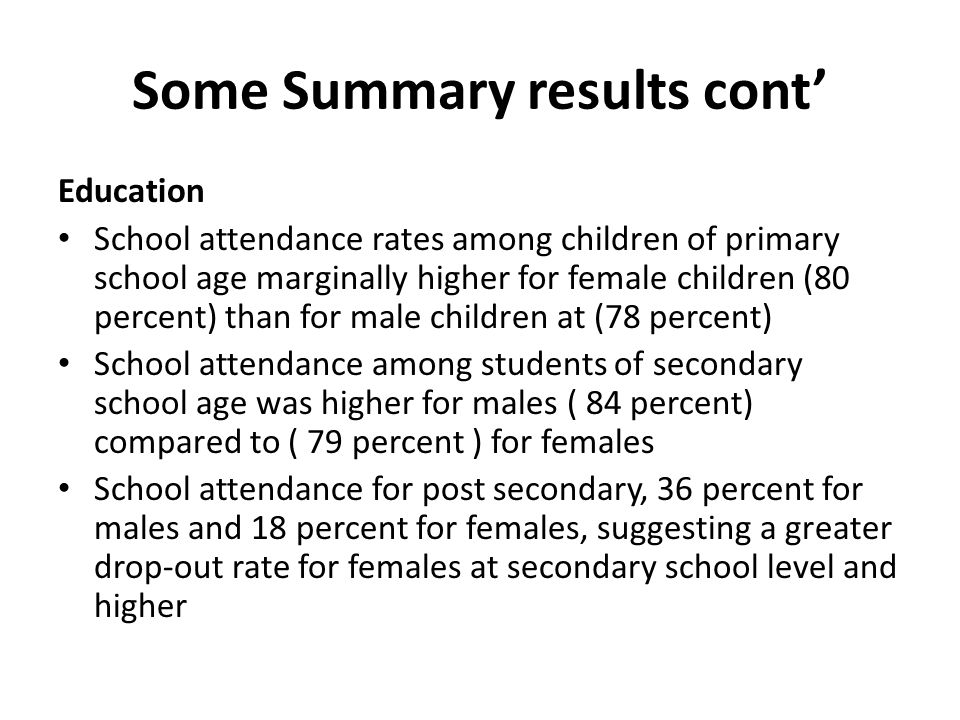 Some Summary results cont Education School attendance rates among children of primary school age marginally higher for female children (80 percent) than for male children at (78 percent) School attendance among students of secondary school age was higher for males ( 84 percent) compared to ( 79 percent ) for females School attendance for post secondary, 36 percent for males and 18 percent for females, suggesting a greater drop-out rate for females at secondary school level and higher