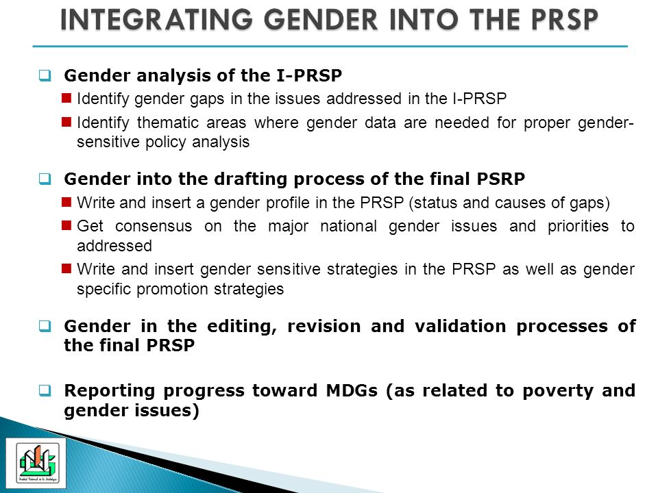 Gender analysis of the I-PRSP Identify gender gaps in the issues addressed in the I-PRSP Identify thematic areas where gender data are needed for proper gender- sensitive policy analysis Gender into the drafting process of the final PSRP Write and insert a gender profile in the PRSP (status and causes of gaps) Get consensus on the major national gender issues and priorities to addressed Write and insert gender sensitive strategies in the PRSP as well as gender specific promotion strategies Gender in the editing, revision and validation processes of the final PRSP Reporting progress toward MDGs (as related to poverty and gender issues)