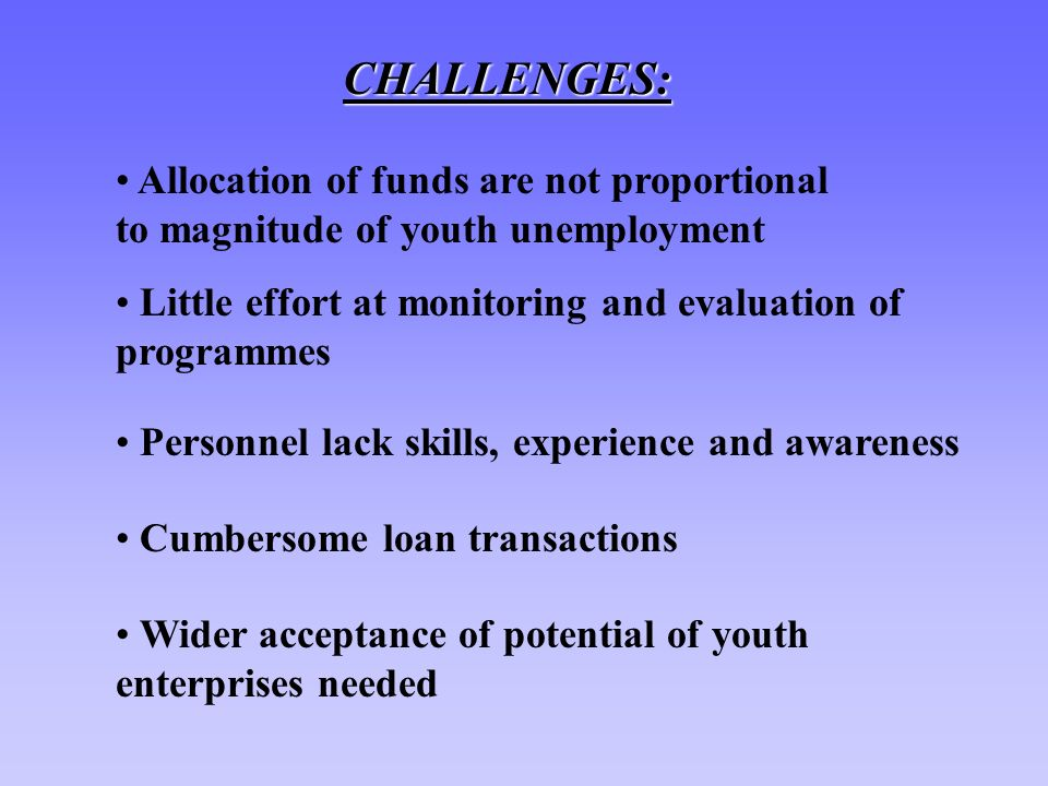 CHALLENGES: Allocation of funds are not proportional to magnitude of youth unemployment Little effort at monitoring and evaluation of programmes Personnel lack skills, experience and awareness Cumbersome loan transactions Wider acceptance of potential of youth enterprises needed