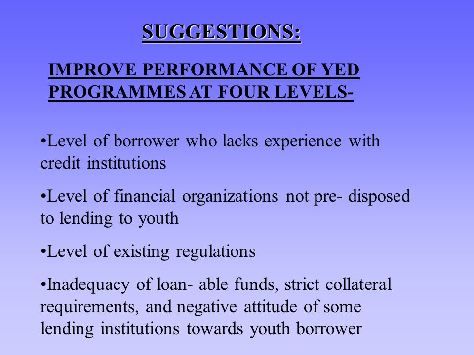 SUGGESTIONS: Level of borrower who lacks experience with credit institutions Level of financial organizations not pre- disposed to lending to youth Level of existing regulations Inadequacy of loan- able funds, strict collateral requirements, and negative attitude of some lending institutions towards youth borrower IMPROVE PERFORMANCE OF YED PROGRAMMES AT FOUR LEVELS-