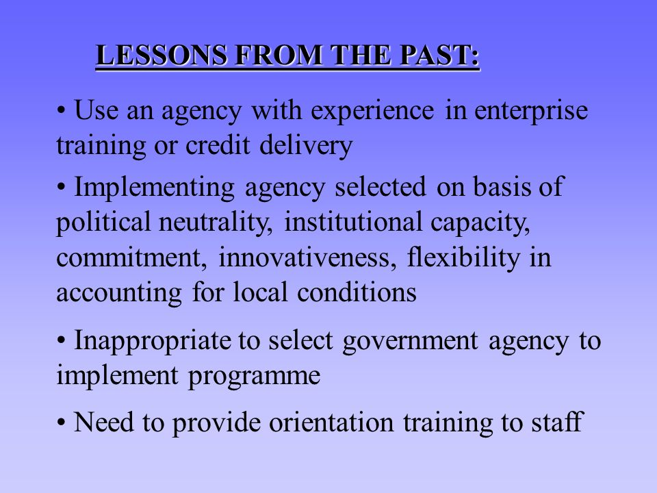 LESSONS FROM THE PAST: Use an agency with experience in enterprise training or credit delivery Implementing agency selected on basis of political neutrality, institutional capacity, commitment, innovativeness, flexibility in accounting for local conditions Inappropriate to select government agency to implement programme Need to provide orientation training to staff