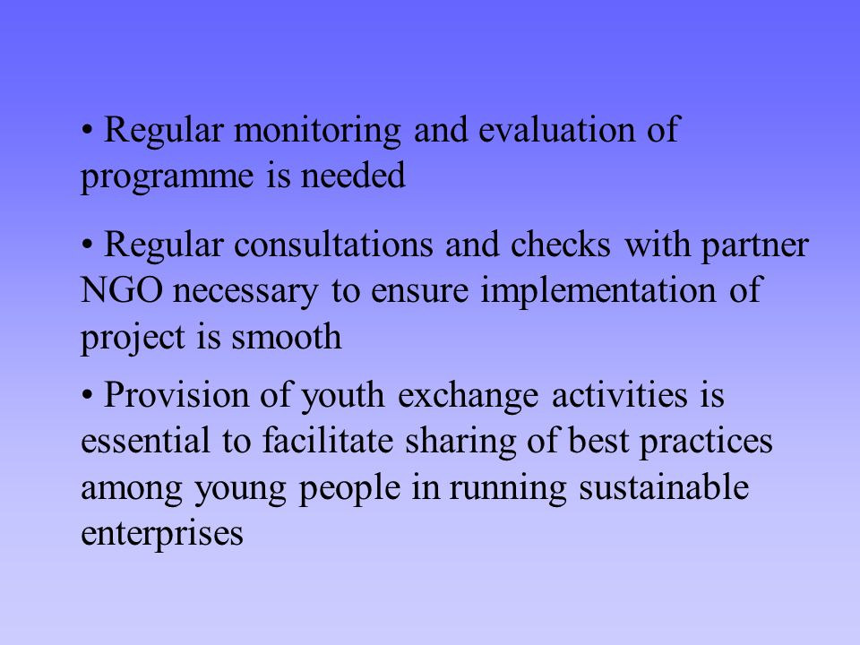 Regular consultations and checks with partner NGO necessary to ensure implementation of project is smooth Provision of youth exchange activities is essential to facilitate sharing of best practices among young people in running sustainable enterprises Regular monitoring and evaluation of programme is needed