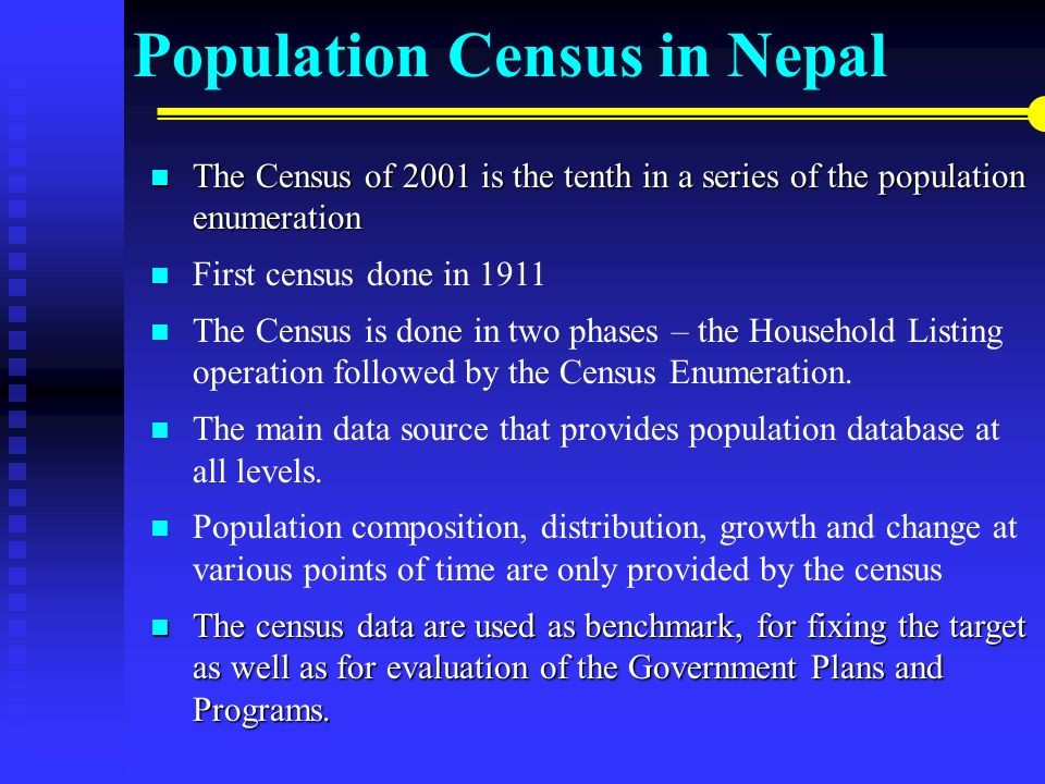 Population Census in Nepal The Census of 2001 isthe tenth in a series of the population enumeration The Census of 2001 is the tenth in a series of the population enumeration First census done in 1911 The Census is done in two phases – the Household Listing operation followed by the Census Enumeration.