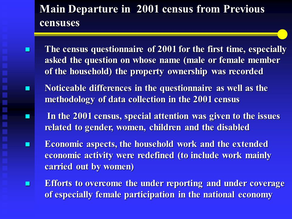 The census questionnaire of 2001 for the first time, especially asked the question on whose name (male or female member of the household) the property ownership was recorded The census questionnaire of 2001 for the first time, especially asked the question on whose name (male or female member of the household) the property ownership was recorded Noticeable differences in the questionnaire as well as the methodology of data collection in the 2001 census Noticeable differences in the questionnaire as well as the methodology of data collection in the 2001 census In the 2001 census, special attention was given to the issues related to gender, women, children and the disabled In the 2001 census, special attention was given to the issues related to gender, women, children and the disabled Economic aspects, the household work and the extended economic activity were redefined (to include work mainly carried out by women) Economic aspects, the household work and the extended economic activity were redefined (to include work mainly carried out by women) Efforts to overcome the under reporting and under coverage of especially female participation in the national economy Efforts to overcome the under reporting and under coverage of especially female participation in the national economy Main Departure in 2001 census from Previous censuses