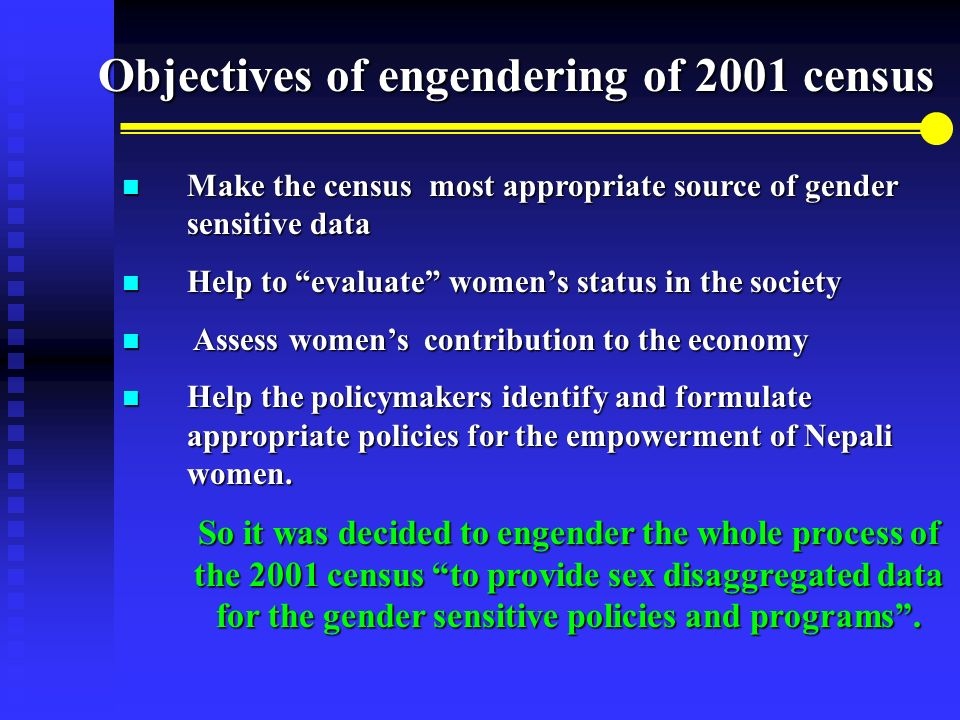 Make the census most appropriate source of gender sensitive data Make the census most appropriate source of gender sensitive data Help to evaluate womens status in the society Help to evaluate womens status in the society Assess womens contribution to the economy Assess womens contribution to the economy Help the policymakers identify and formulate appropriate policies for the empowerment of Nepali women.