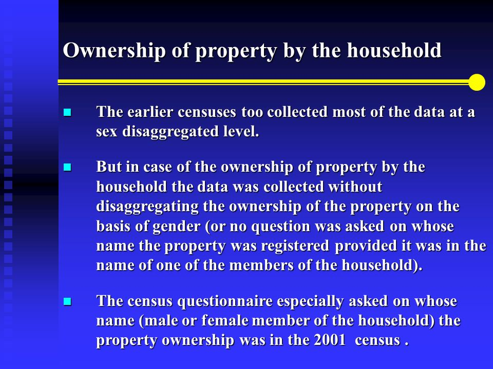 Ownership of property by the household The earlier censuses too collected most of the data at a sex disaggregated level.