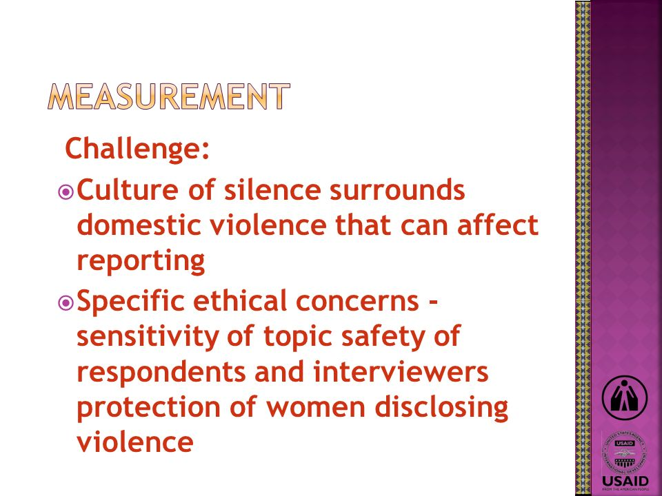 Challenge: Culture of silence surrounds domestic violence that can affect reporting Specific ethical concerns - sensitivity of topic safety of respondents and interviewers protection of women disclosing violence