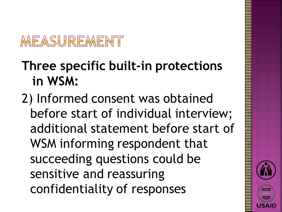 Three specific built-in protections in WSM: 2) Informed consent was obtained before start of individual interview; additional statement before start of WSM informing respondent that succeeding questions could be sensitive and reassuring confidentiality of responses