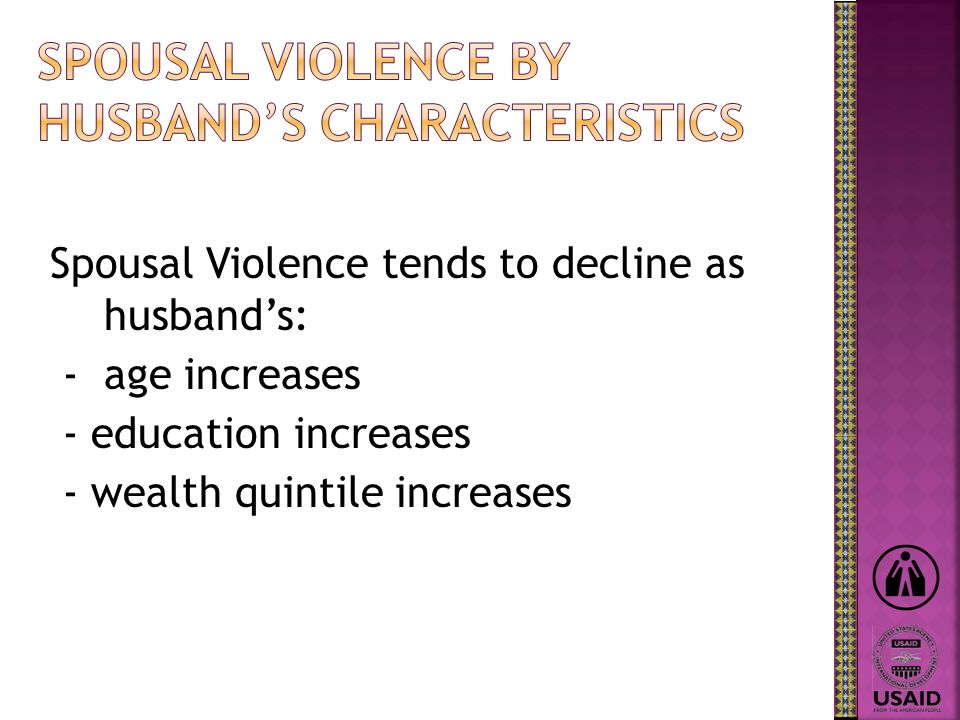 Spousal Violence tends to decline as husbands: - age increases - education increases - wealth quintile increases