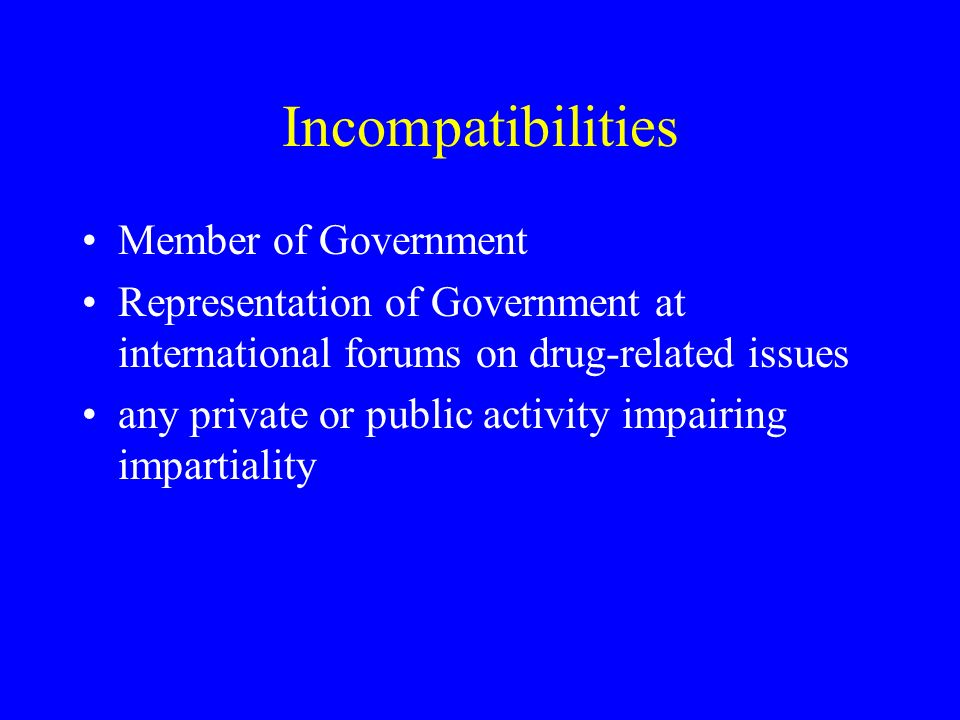 Incompatibilities Member of Government Representation of Government at international forums on drug-related issues any private or public activity impairing impartiality