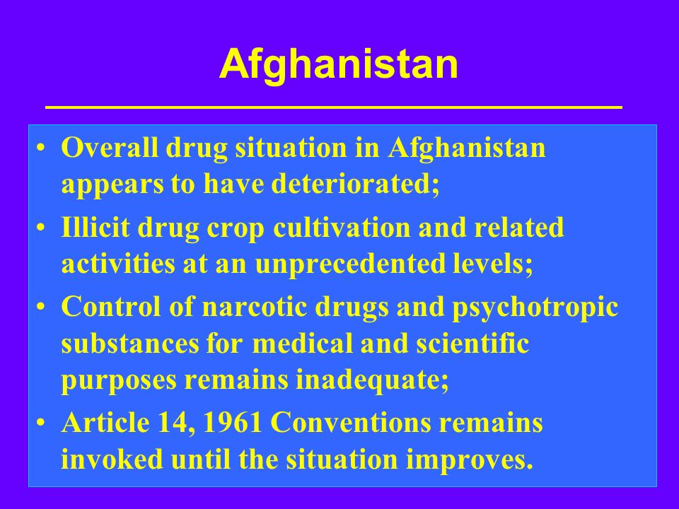 Afghanistan Overall drug situation in Afghanistan appears to have deteriorated; Illicit drug crop cultivation and related activities at an unprecedented levels; Control of narcotic drugs and psychotropic substances for medical and scientific purposes remains inadequate; Article 14, 1961 Conventions remains invoked until the situation improves.