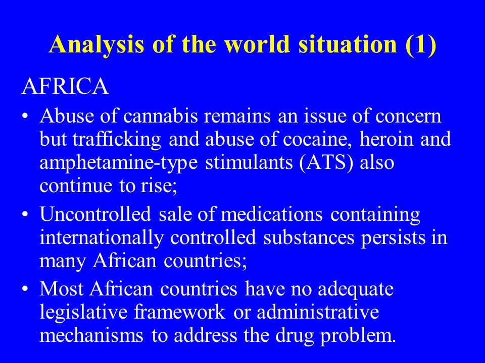 Analysis of the world situation (1) AFRICA Abuse of cannabis remains an issue of concern but trafficking and abuse of cocaine, heroin and amphetamine-type stimulants (ATS) also continue to rise; Uncontrolled sale of medications containing internationally controlled substances persists in many African countries; Most African countries have no adequate legislative framework or administrative mechanisms to address the drug problem.