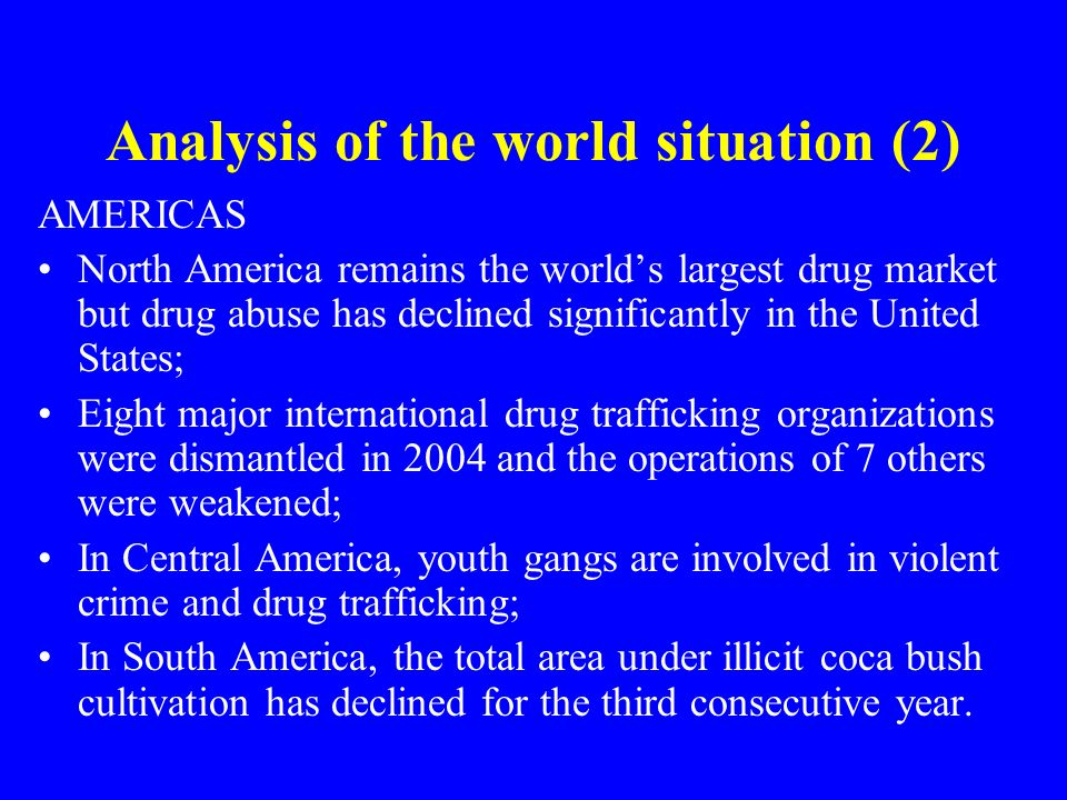 Analysis of the world situation (2) AMERICAS North America remains the worlds largest drug market but drug abuse has declined significantly in the United States; Eight major international drug trafficking organizations were dismantled in 2004 and the operations of 7 others were weakened; In Central America, youth gangs are involved in violent crime and drug trafficking; In South America, the total area under illicit coca bush cultivation has declined for the third consecutive year.