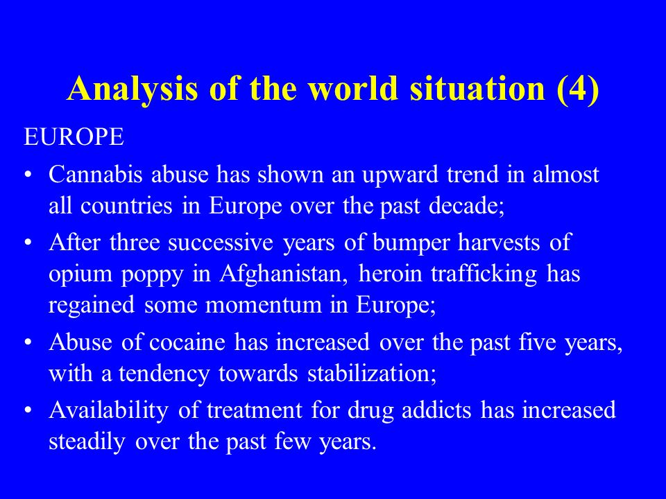 Analysis of the world situation (4) EUROPE Cannabis abuse has shown an upward trend in almost all countries in Europe over the past decade; After three successive years of bumper harvests of opium poppy in Afghanistan, heroin trafficking has regained some momentum in Europe; Abuse of cocaine has increased over the past five years, with a tendency towards stabilization; Availability of treatment for drug addicts has increased steadily over the past few years.