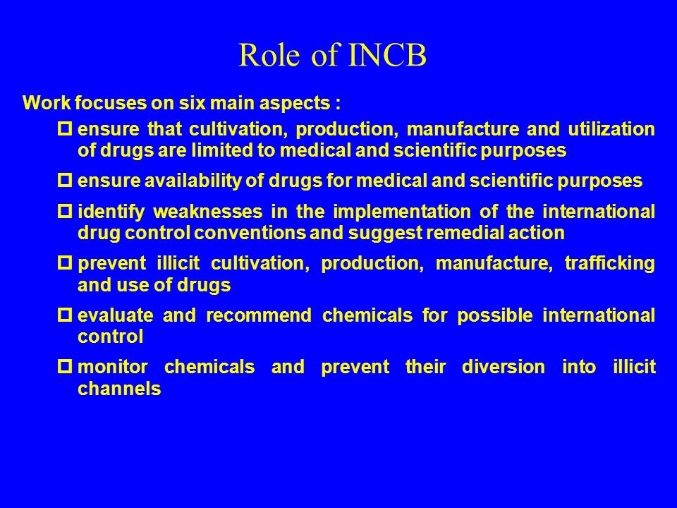 Role of INCB Work focuses on six main aspects : ensure that cultivation, production, manufacture and utilization of drugs are limited to medical and scientific purposes ensure availability of drugs for medical and scientific purposes identify weaknesses in the implementation of the international drug control conventions and suggest remedial action prevent illicit cultivation, production, manufacture, trafficking and use of drugs evaluate and recommend chemicals for possible international control monitor chemicals and prevent their diversion into illicit channels