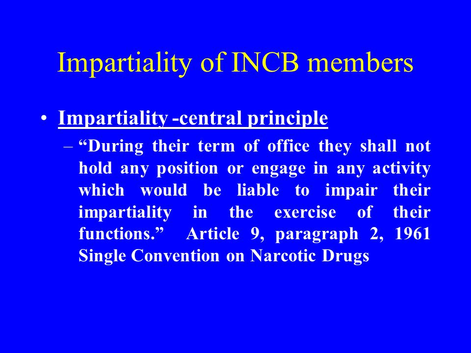 Impartiality of INCB members Impartiality -central principle –During their term of office they shall not hold any position or engage in any activity which would be liable to impair their impartiality in the exercise of their functions.
