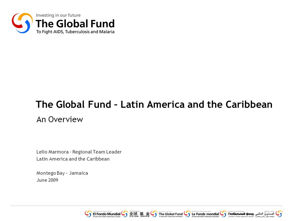 The Global Fund – Latin America and the Caribbean An Overview Lelio Marmora – Regional Team Leader Latin America and the Caribbean Montego Bay – Jamaica June 2009