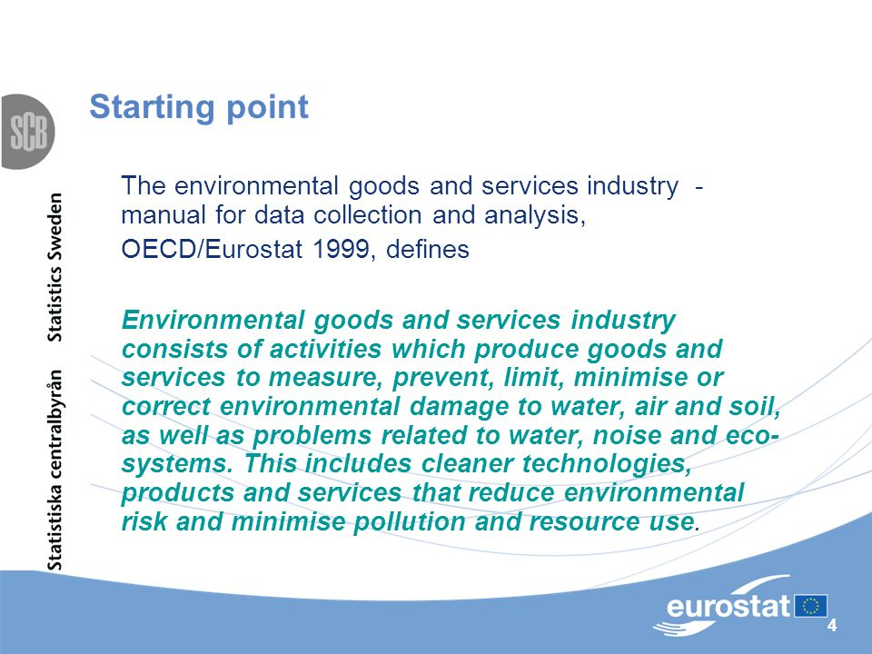 4 Starting point The environmental goods and services industry - manual for data collection and analysis, OECD/Eurostat 1999, defines Environmental goods and services industry consists of activities which produce goods and services to measure, prevent, limit, minimise or correct environmental damage to water, air and soil, as well as problems related to water, noise and eco- systems.