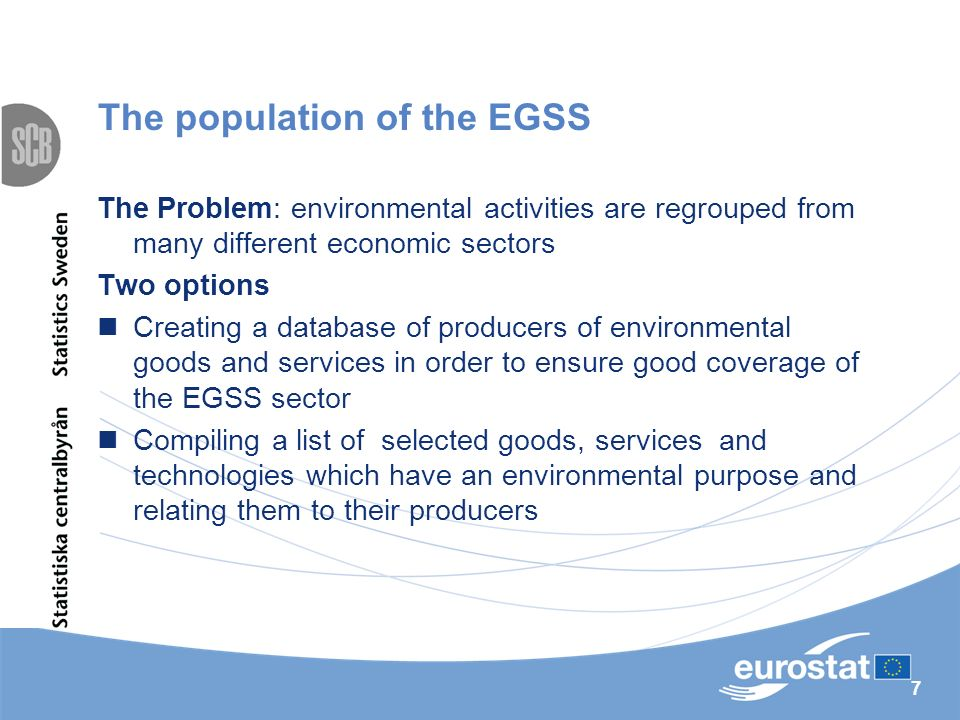 7 The population of the EGSS The Problem: environmental activities are regrouped from many different economic sectors Two options Creating a database of producers of environmental goods and services in order to ensure good coverage of the EGSS sector Compiling a list of selected goods, services and technologies which have an environmental purpose and relating them to their producers