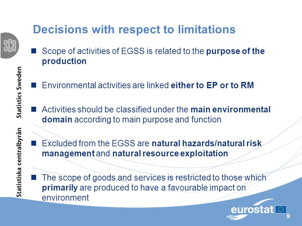 9 Decisions with respect to limitations Scope of activities of EGSS is related to the purpose of the production Environmental activities are linked either to EP or to RM Activities should be classified under the main environmental domain according to main purpose and function Excluded from the EGSS are natural hazards/natural risk management and natural resource exploitation The scope of goods and services is restricted to those which primarily are produced to have a favourable impact on environment