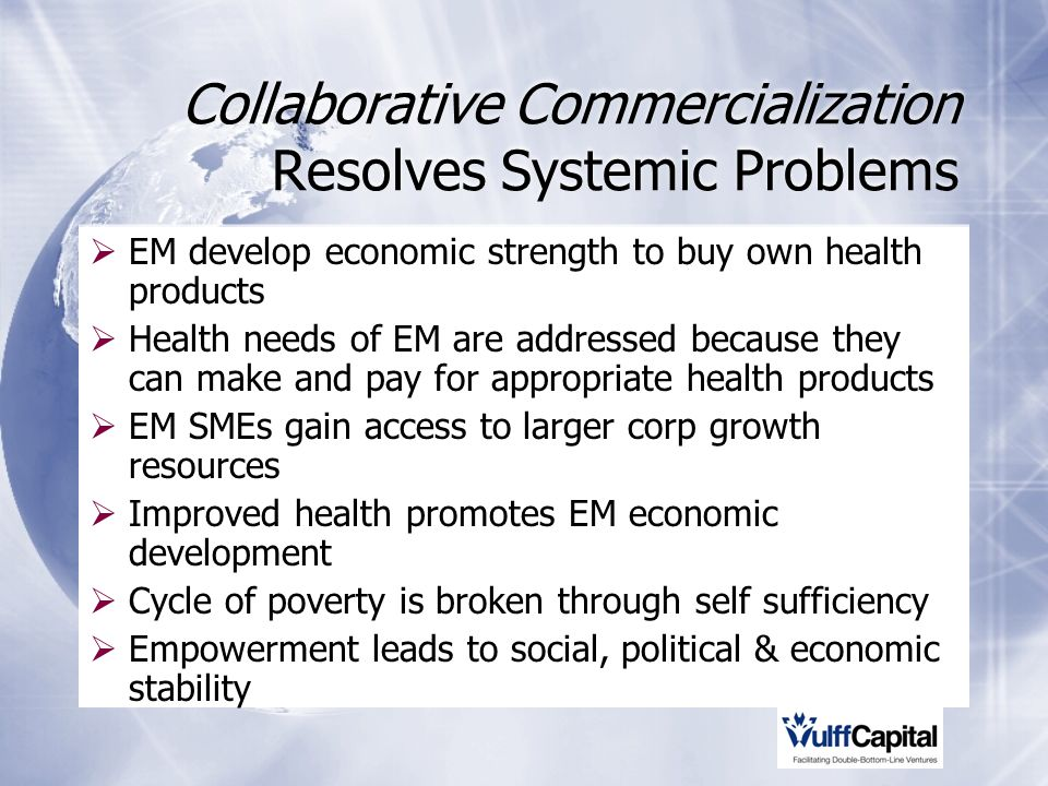 Collaborative Commercialization Resolves Systemic Problems EM develop economic strength to buy own health products Health needs of EM are addressed because they can make and pay for appropriate health products EM SMEs gain access to larger corp growth resources Improved health promotes EM economic development Cycle of poverty is broken through self sufficiency Empowerment leads to social, political & economic stability EM develop economic strength to buy own health products Health needs of EM are addressed because they can make and pay for appropriate health products EM SMEs gain access to larger corp growth resources Improved health promotes EM economic development Cycle of poverty is broken through self sufficiency Empowerment leads to social, political & economic stability