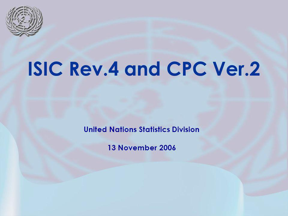 United Nations Statistics Division 13 November 2006 ISIC Rev.4 and CPC Ver.2