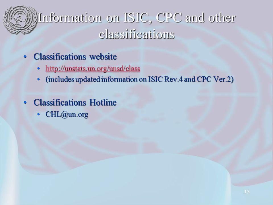 13 Information on ISIC, CPC and other classifications Classifications websiteClassifications website http://unstats.un.org/unsd/classhttp://unstats.un.org/unsd/classhttp://unstats.un.org/unsd/class (includes updated information on ISIC Rev.4 and CPC Ver.2)(includes updated information on ISIC Rev.4 and CPC Ver.2) Classifications HotlineClassifications Hotline CHL@un.orgCHL@un.org