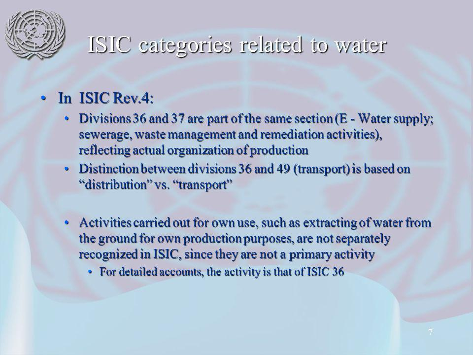 7 ISIC categories related to water In ISIC Rev.4:In ISIC Rev.4: Divisions 36 and 37 are part of the same section (E - Water supply; sewerage, waste management and remediation activities), reflecting actual organization of productionDivisions 36 and 37 are part of the same section (E - Water supply; sewerage, waste management and remediation activities), reflecting actual organization of production Distinction between divisions 36 and 49 (transport) is based on distribution vs.