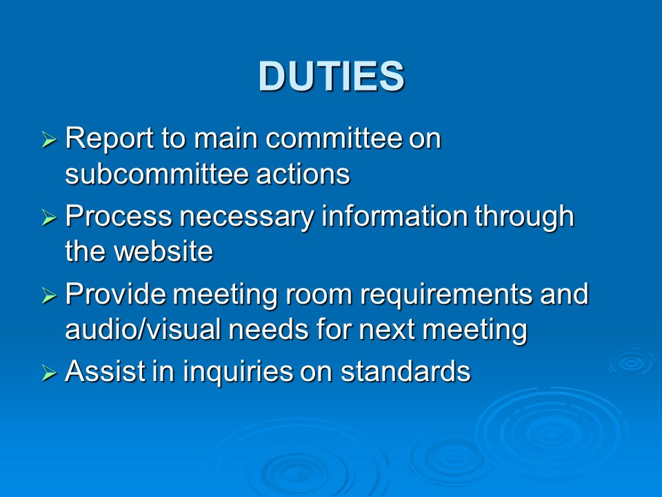 DUTIES Report to main committee on subcommittee actions Report to main committee on subcommittee actions Process necessary information through the website Process necessary information through the website Provide meeting room requirements and audio/visual needs for next meeting Provide meeting room requirements and audio/visual needs for next meeting Assist in inquiries on standards Assist in inquiries on standards