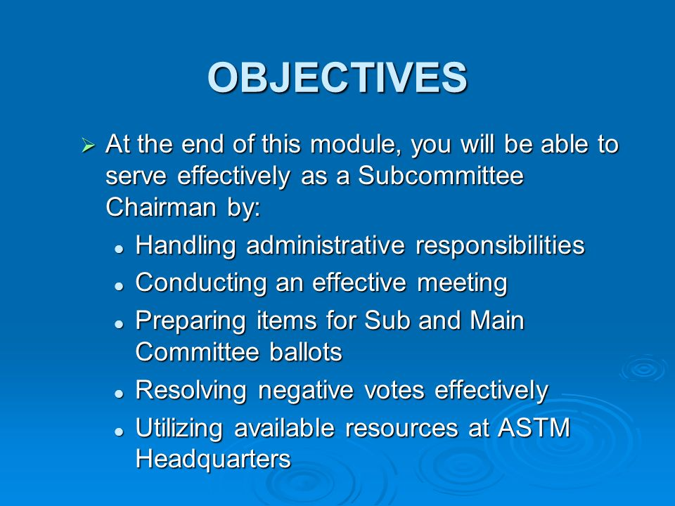OBJECTIVES At the end of this module, you will be able to serve effectively as a Subcommittee Chairman by: At the end of this module, you will be able to serve effectively as a Subcommittee Chairman by: Handling administrative responsibilities Handling administrative responsibilities Conducting an effective meeting Conducting an effective meeting Preparing items for Sub and Main Committee ballots Preparing items for Sub and Main Committee ballots Resolving negative votes effectively Resolving negative votes effectively Utilizing available resources at ASTM Headquarters Utilizing available resources at ASTM Headquarters