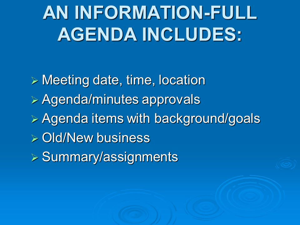 AN INFORMATION-FULL AGENDA INCLUDES: Meeting date, time, location Meeting date, time, location Agenda/minutes approvals Agenda/minutes approvals Agenda items with background/goals Agenda items with background/goals Old/New business Old/New business Summary/assignments Summary/assignments