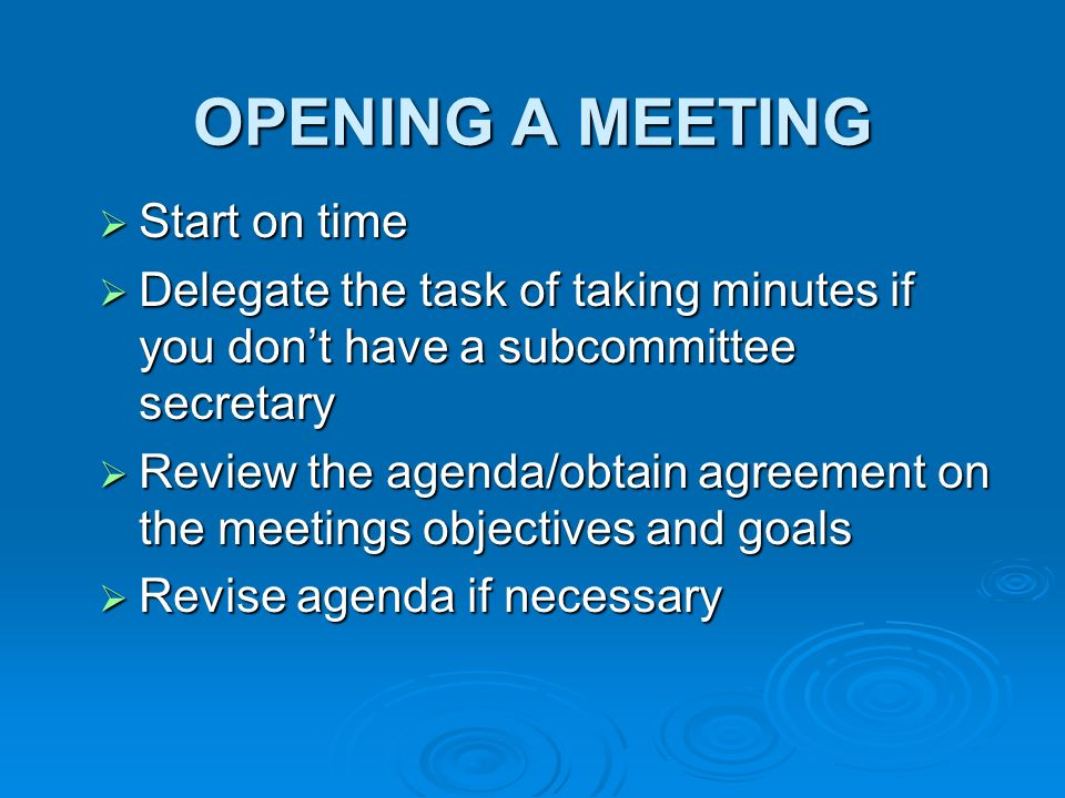 OPENING A MEETING Start on time Start on time Delegate the task of taking minutes if you dont have a subcommittee secretary Delegate the task of taking minutes if you dont have a subcommittee secretary Review the agenda/obtain agreement on the meetings objectives and goals Review the agenda/obtain agreement on the meetings objectives and goals Revise agenda if necessary Revise agenda if necessary