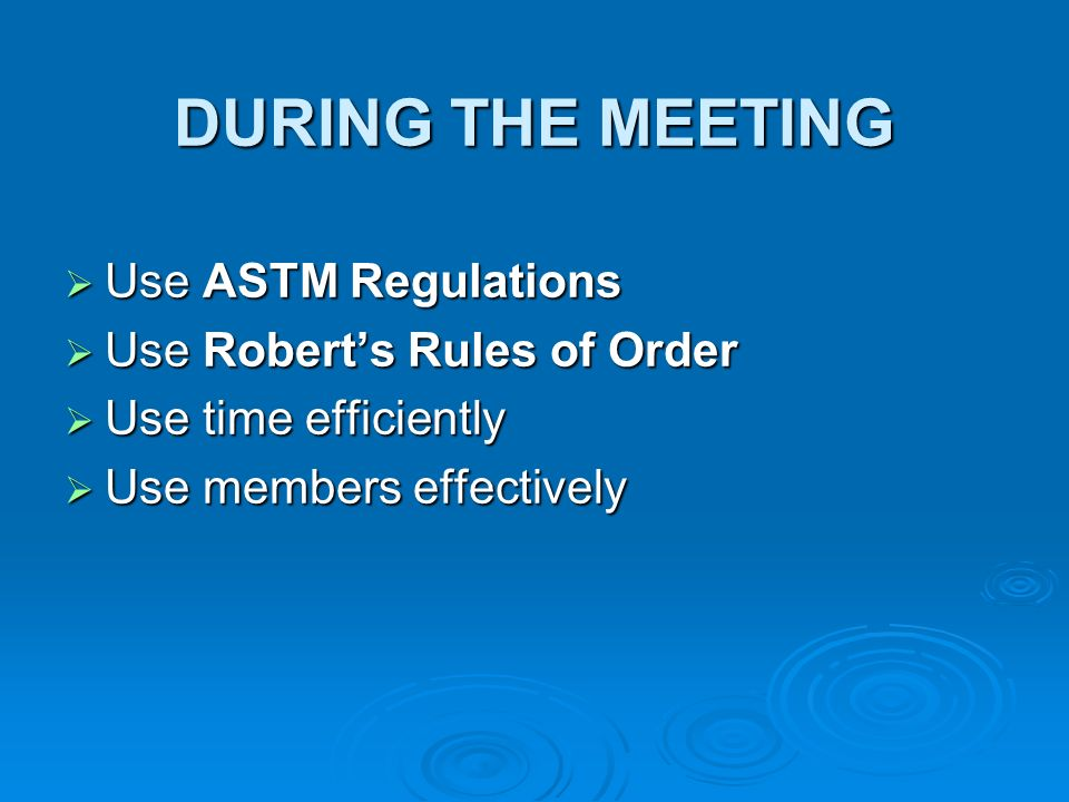 DURING THE MEETING Use ASTM Regulations Use ASTM Regulations Use Roberts Rules of Order Use Roberts Rules of Order Use time efficiently Use time efficiently Use members effectively Use members effectively