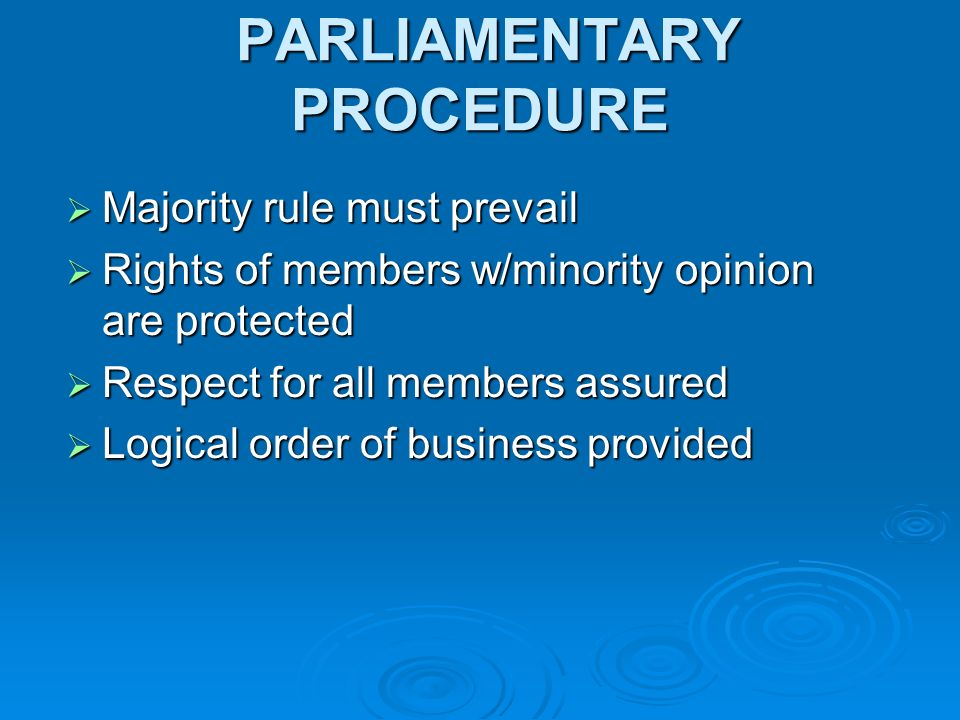 PARLIAMENTARY PROCEDURE PARLIAMENTARY PROCEDURE Majority rule must prevail Majority rule must prevail Rights of members w/minority opinion are protected Rights of members w/minority opinion are protected Respect for all members assured Respect for all members assured Logical order of business provided Logical order of business provided
