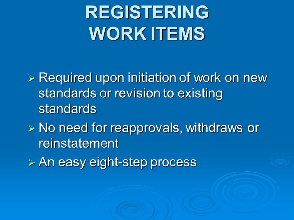 REGISTERING WORK ITEMS Required upon initiation of work on new standards or revision to existing standards Required upon initiation of work on new standards or revision to existing standards No need for reapprovals, withdraws or reinstatement No need for reapprovals, withdraws or reinstatement An easy eight-step process An easy eight-step process