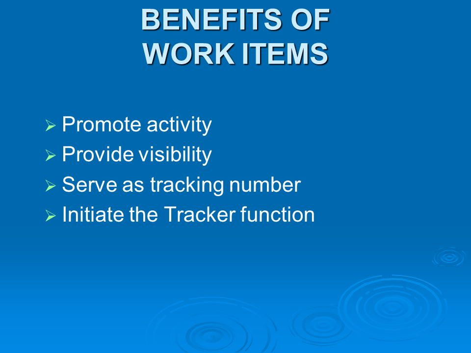 BENEFITS OF WORK ITEMS Promote activity Provide visibility Serve as tracking number Initiate the Tracker function