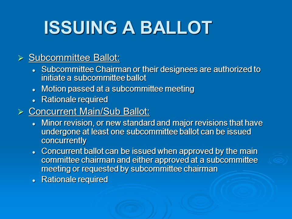 ISSUING A BALLOT Subcommittee Ballot: Subcommittee Ballot: Subcommittee Chairman or their designees are authorized to initiate a subcommittee ballot Subcommittee Chairman or their designees are authorized to initiate a subcommittee ballot Motion passed at a subcommittee meeting Motion passed at a subcommittee meeting Rationale required Rationale required Concurrent Main/Sub Ballot: Concurrent Main/Sub Ballot: Minor revision, or new standard and major revisions that have undergone at least one subcommittee ballot can be issued concurrently Minor revision, or new standard and major revisions that have undergone at least one subcommittee ballot can be issued concurrently Concurrent ballot can be issued when approved by the main committee chairman and either approved at a subcommittee meeting or requested by subcommittee chairman Concurrent ballot can be issued when approved by the main committee chairman and either approved at a subcommittee meeting or requested by subcommittee chairman Rationale required Rationale required