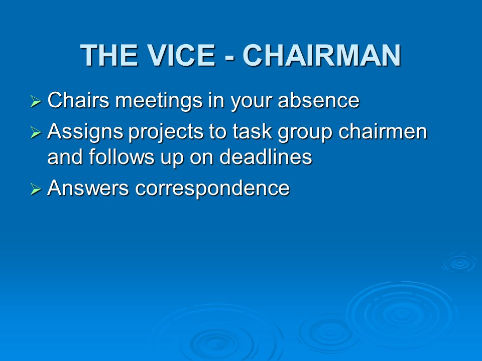 THE VICE - CHAIRMAN Chairs meetings in your absence Chairs meetings in your absence Assigns projects to task group chairmen and follows up on deadlines Assigns projects to task group chairmen and follows up on deadlines Answers correspondence Answers correspondence