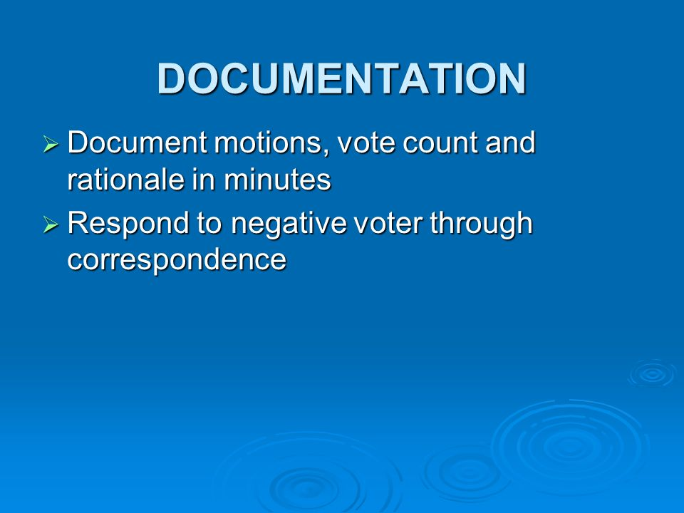 DOCUMENTATION Document motions, vote count and rationale in minutes Document motions, vote count and rationale in minutes Respond to negative voter through correspondence Respond to negative voter through correspondence