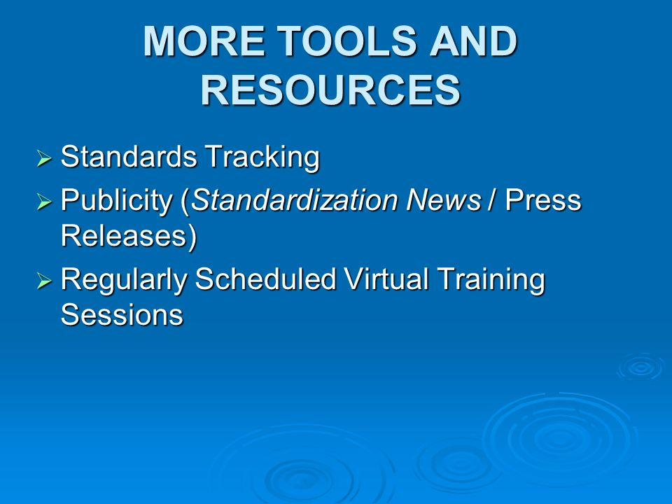 MORE TOOLS AND RESOURCES Standards Tracking Standards Tracking Publicity (Standardization News / Press Releases) Publicity (Standardization News / Press Releases) Regularly Scheduled Virtual Training Sessions Regularly Scheduled Virtual Training Sessions
