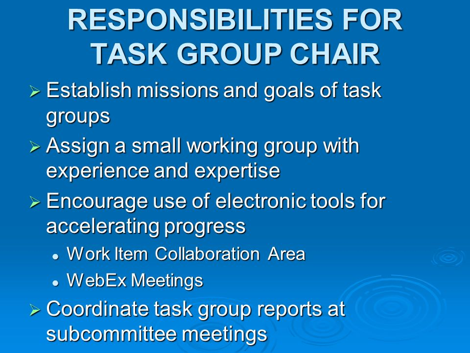RESPONSIBILITIES FOR TASK GROUP CHAIR Establish missions and goals of task groups Establish missions and goals of task groups Assign a small working group with experience and expertise Assign a small working group with experience and expertise Encourage use of electronic tools for accelerating progress Encourage use of electronic tools for accelerating progress Work Item Collaboration Area Work Item Collaboration Area WebEx Meetings WebEx Meetings Coordinate task group reports at subcommittee meetings Coordinate task group reports at subcommittee meetings