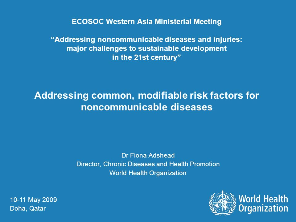 ECOSOC Western Asia Ministerial Meeting Addressing noncommunicable diseases and injuries: major challenges to sustainable development in the 21st century Addressing common, modifiable risk factors for noncommunicable diseases Dr Fiona Adshead Director, Chronic Diseases and Health Promotion World Health Organization May 2009 Doha, Qatar