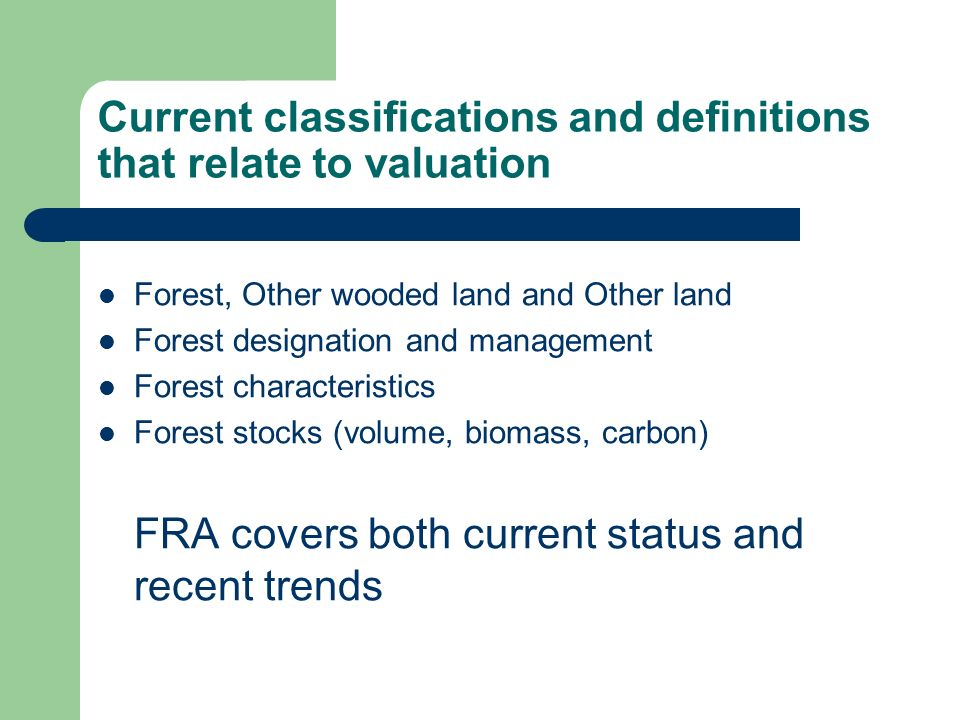 Current classifications and definitions that relate to valuation Forest, Other wooded land and Other land Forest designation and management Forest characteristics Forest stocks (volume, biomass, carbon) FRA covers both current status and recent trends